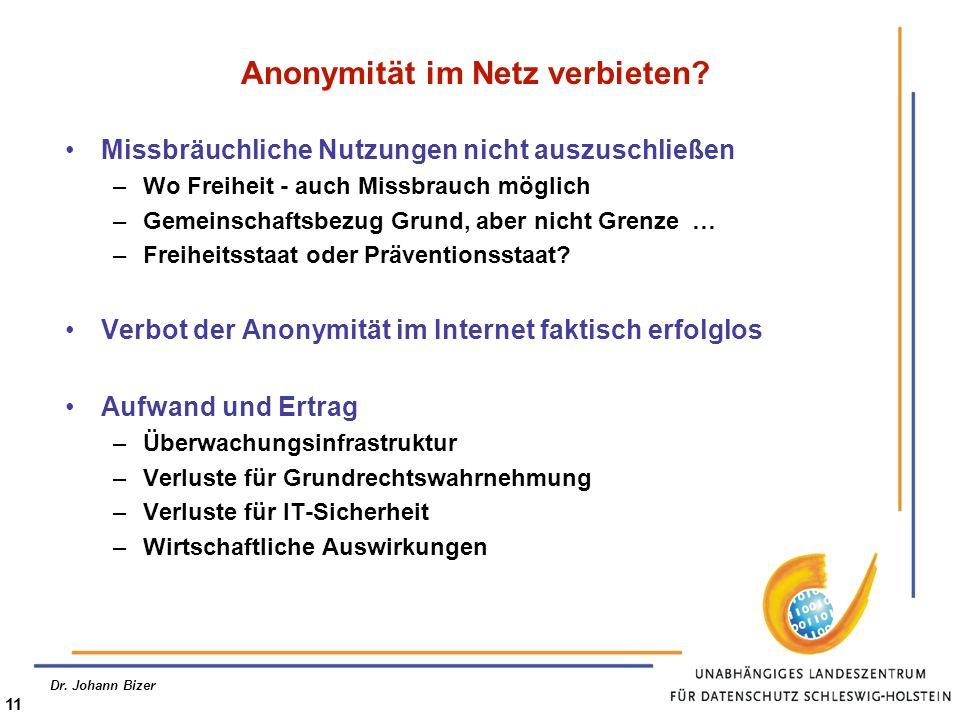 Dr. Johann Bizer 11 Anonymität im Netz verbieten? Missbräuchliche Nutzungen nicht auszuschließen –Wo Freiheit - auch Missbrauch möglich –Gemeinschafts
