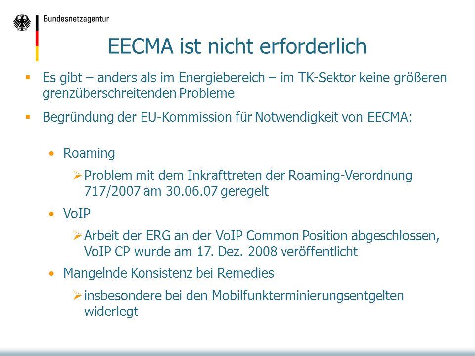EECMA ist nicht erforderlich Es gibt – anders als im Energiebereich – im TK-Sektor keine größeren grenzüberschreitenden Probleme Begründung der EU-Kommission für Notwendigkeit von EECMA: Roaming Problem mit dem Inkrafttreten der Roaming-Verordnung 717/2007 am 30.06.07 geregelt VoIP Arbeit der ERG an der VoIP Common Position abgeschlossen, VoIP CP wurde am 17.