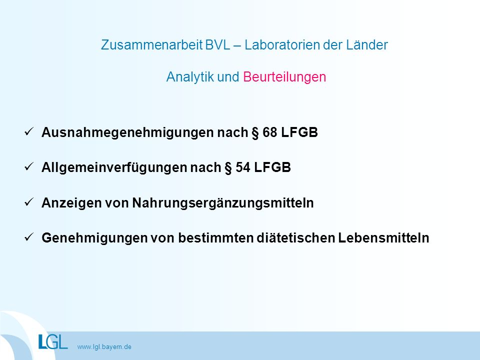 www.lgl.bayern.de Zusammenarbeit BVL – Laboratorien der Länder Analytik und Beurteilungen Ausnahmegenehmigungen nach § 68 LFGB Allgemeinverfügungen na
