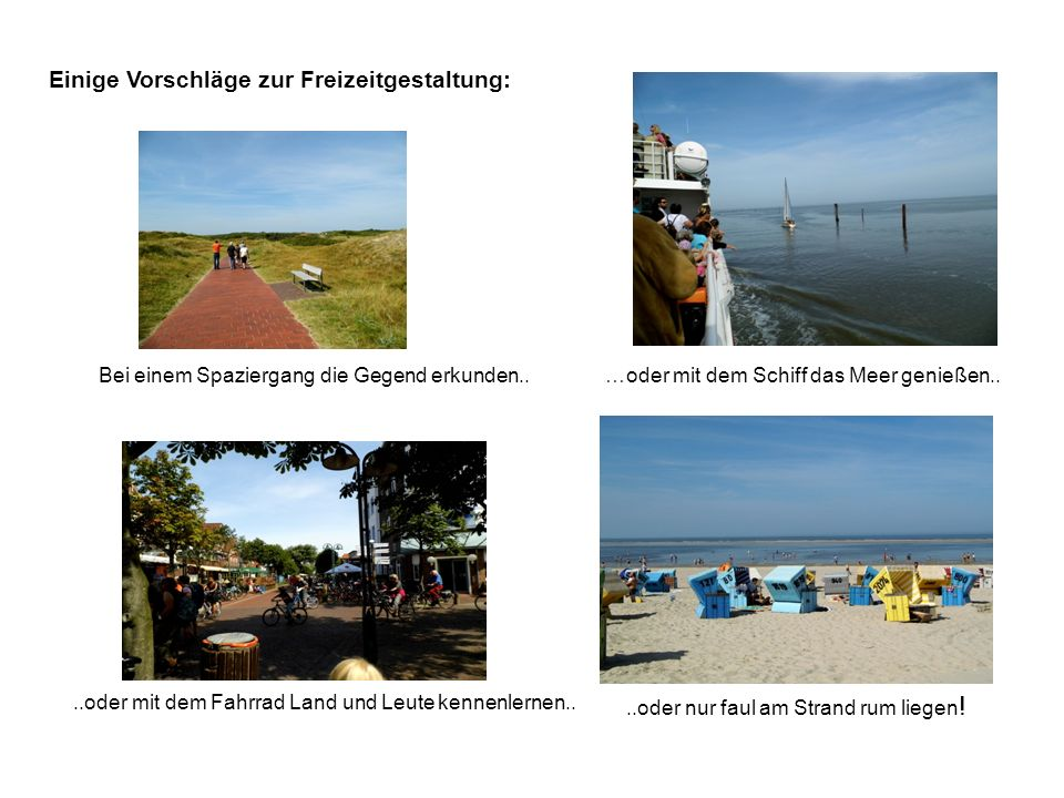Einige Vorschläge zur Freizeitgestaltung: …oder mit dem Schiff das Meer genießen....oder mit dem Fahrrad Land und Leute kennenlernen.. Bei einem Spazi