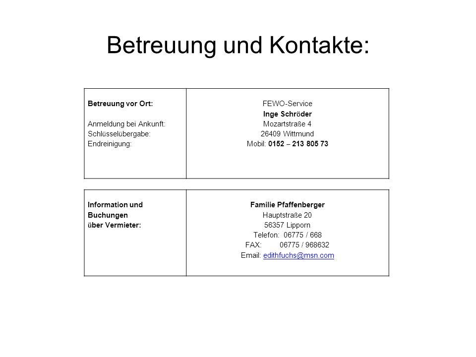 Betreuung und Kontakte: Information und Buchungen ü ber Vermieter: Familie Pfaffenberger Hauptstra ß e 20 56357 Lipporn Telefon: 06775 / 668 FAX: 06775 / 968632 Email: edithfuchs@msn.comedithfuchs@msn.com Betreuung vor Ort: Anmeldung bei Ankunft: Schl ü ssel ü bergabe: Endreinigung: FEWO-Service Inge Schr ö der Mozartstra ß e 4 26409 Wittmund Mobil: 0152 – 213 805 73