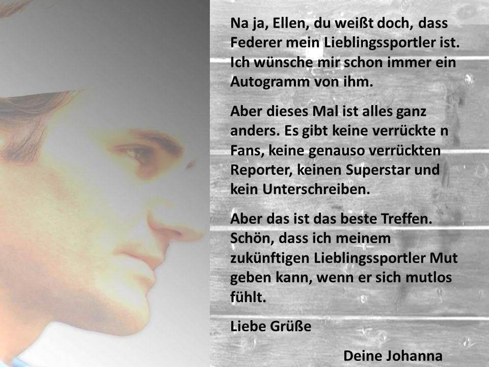 Na ja, Ellen, du weißt doch, dass Federer mein Lieblingssportler ist.