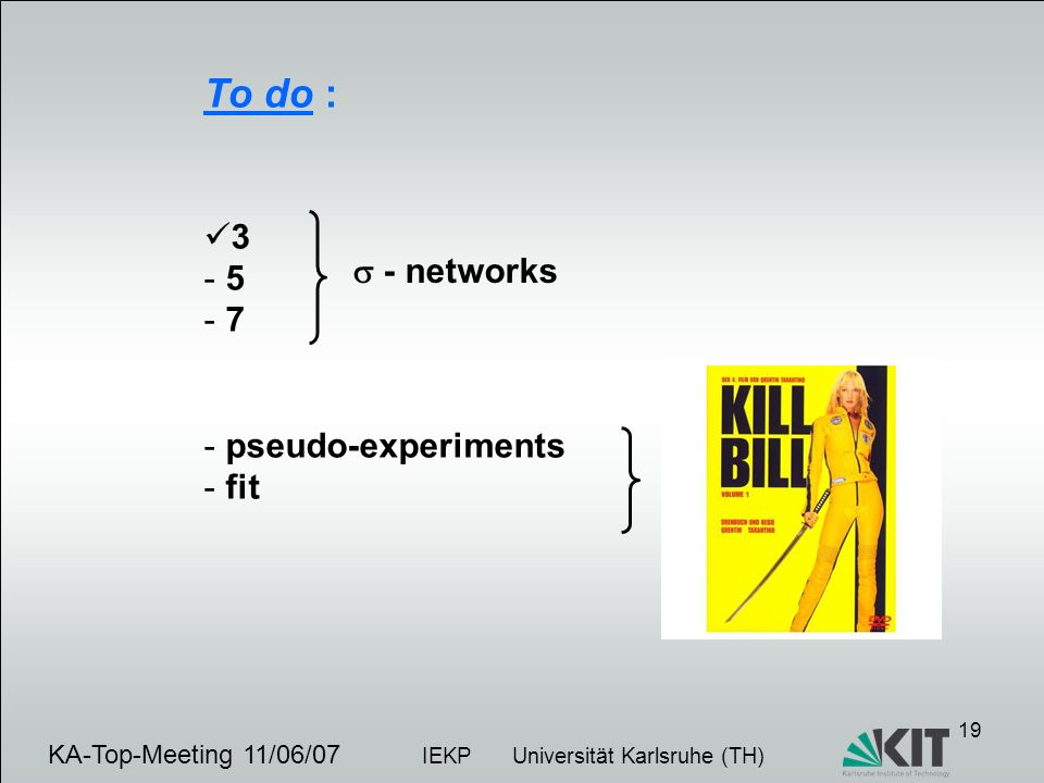 19 KA-Top-Meeting 11/06/07 IEKP Universität Karlsruhe (TH) To do : 3 - 5 - 7 - pseudo-experiments - fit - networks