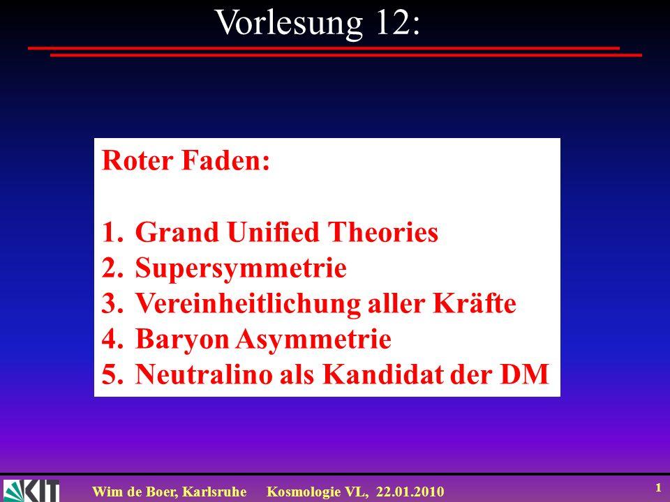 Wim de Boer, KarlsruheKosmologie VL, 22.01.2010 1 Vorlesung 12: Roter Faden: 1.Grand Unified Theories 2.Supersymmetrie 3.Vereinheitlichung aller Kräfte 4.Baryon Asymmetrie 5.Neutralino als Kandidat der DM