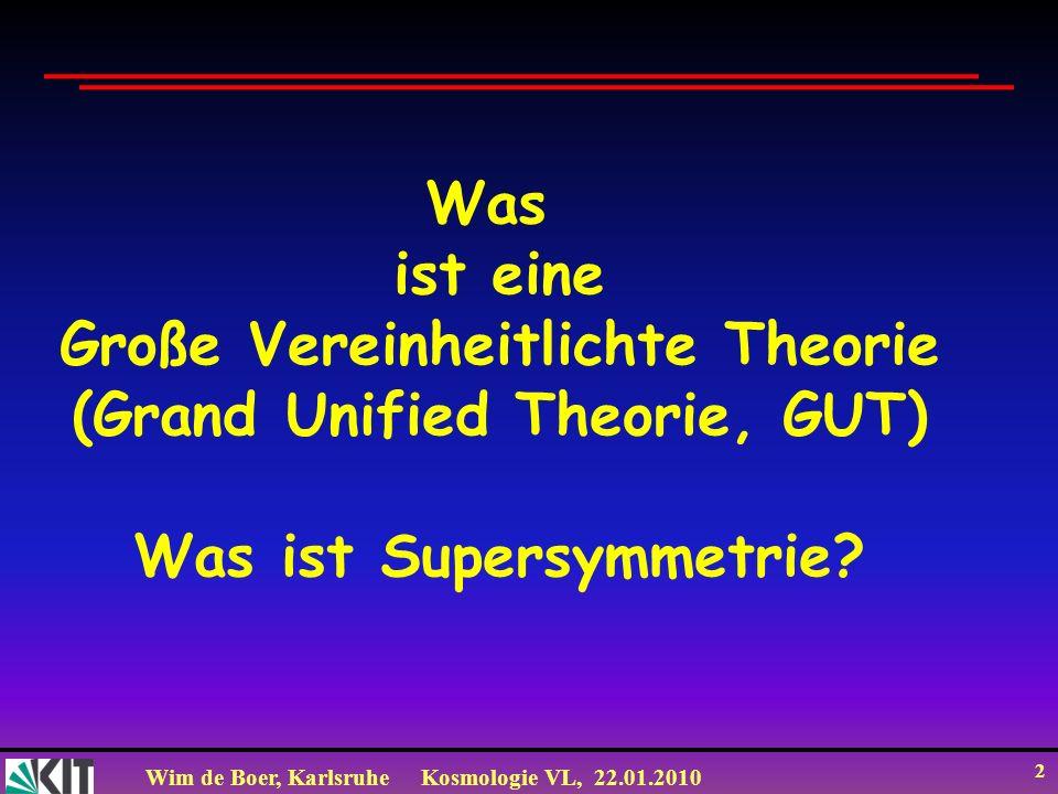 Wim de Boer, KarlsruheKosmologie VL, 22.01.2010 2 Was ist eine Große Vereinheitlichte Theorie (Grand Unified Theorie, GUT) Was ist Supersymmetrie