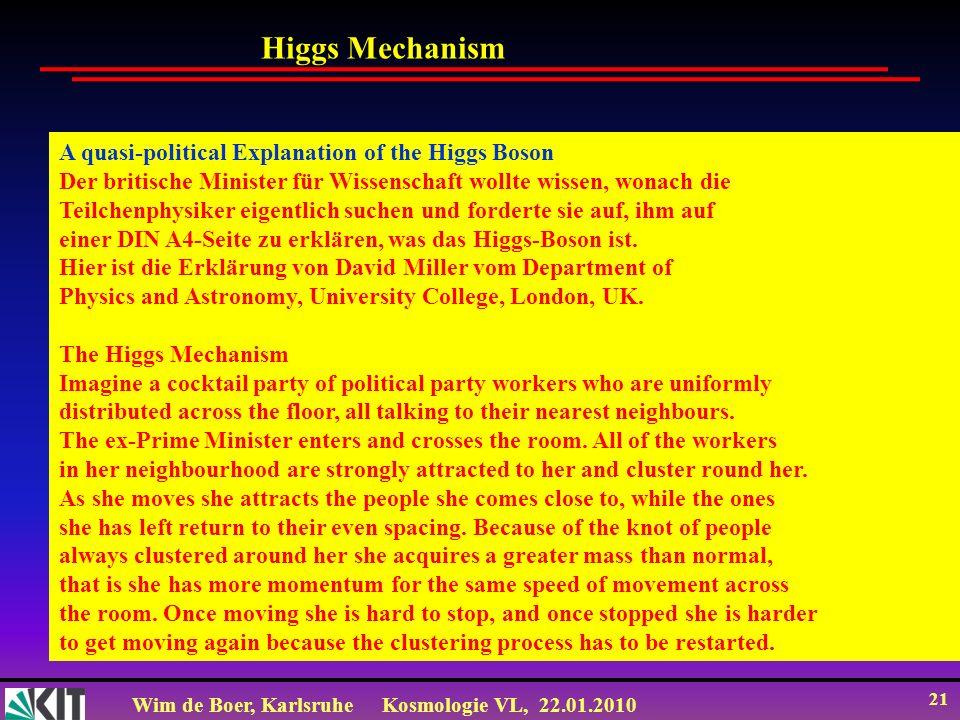 Wim de Boer, KarlsruheKosmologie VL, 22.01.2010 21 A quasi-political Explanation of the Higgs Boson Der britische Minister für Wissenschaft wollte wissen, wonach die Teilchenphysiker eigentlich suchen und forderte sie auf, ihm auf einer DIN A4-Seite zu erklären, was das Higgs-Boson ist.