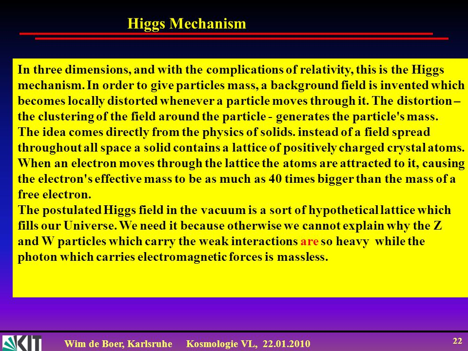 Wim de Boer, KarlsruheKosmologie VL, 22.01.2010 22 In three dimensions, and with the complications of relativity, this is the Higgs mechanism.