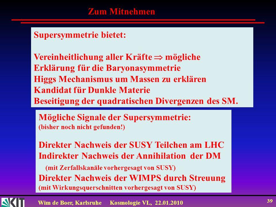 Wim de Boer, KarlsruheKosmologie VL, 22.01.2010 39 Zum Mitnehmen Supersymmetrie bietet: Vereinheitlichung aller Kräfte mögliche Erklärung für die Bary