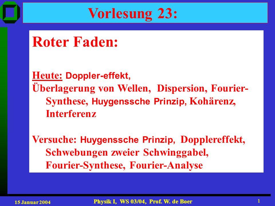 15 Januar 2004 Physik I, WS 03/04, Prof. W. de Boer 1 1 Vorlesung 23: Roter Faden: Heute: Doppler-effekt, Überlagerung von Wellen, Dispersion, Fourier