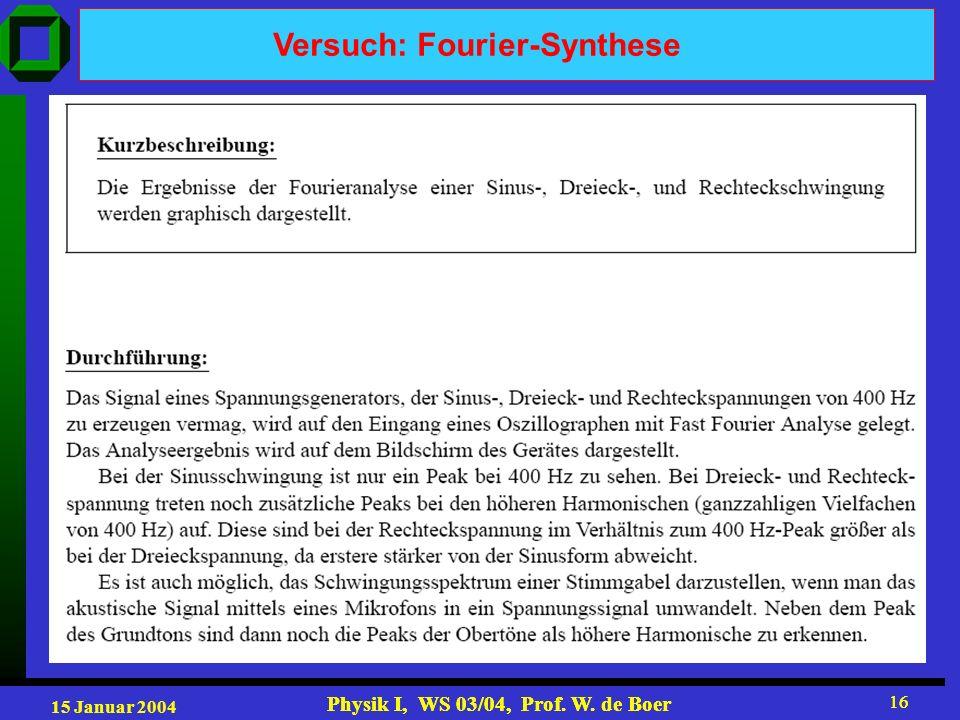 15 Januar 2004 Physik I, WS 03/04, Prof. W. de Boer 16 Physik I, WS 03/04, Prof. W. de Boer 16 Versuch: Fourier-Synthese