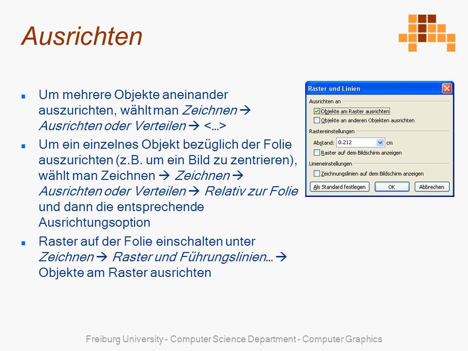 Freiburg University - Computer Science Department - Computer Graphics Ausrichten Um mehrere Objekte aneinander auszurichten, wählt man Zeichnen Ausrichten oder Verteilen Um ein einzelnes Objekt bezüglich der Folie auszurichten (z.B.