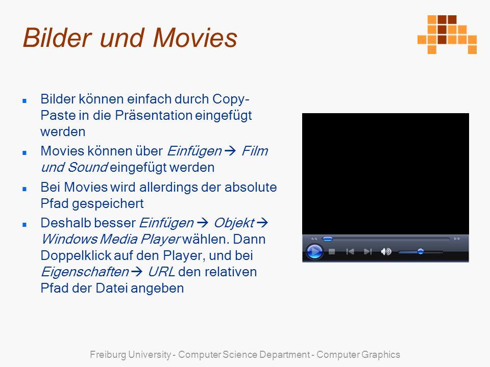 Freiburg University - Computer Science Department - Computer Graphics Bilder und Movies Bilder können einfach durch Copy- Paste in die Präsentation eingefügt werden Movies können über Einfügen Film und Sound eingefügt werden Bei Movies wird allerdings der absolute Pfad gespeichert Deshalb besser Einfügen Objekt Windows Media Player wählen.
