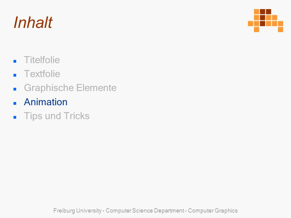 Freiburg University - Computer Science Department - Computer Graphics Titelfolie Textfolie Graphische Elemente Animation Tips und Tricks Inhalt