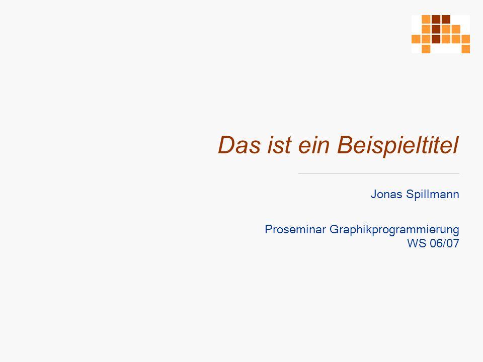 Das ist ein Beispieltitel Jonas Spillmann Proseminar Graphikprogrammierung WS 06/07