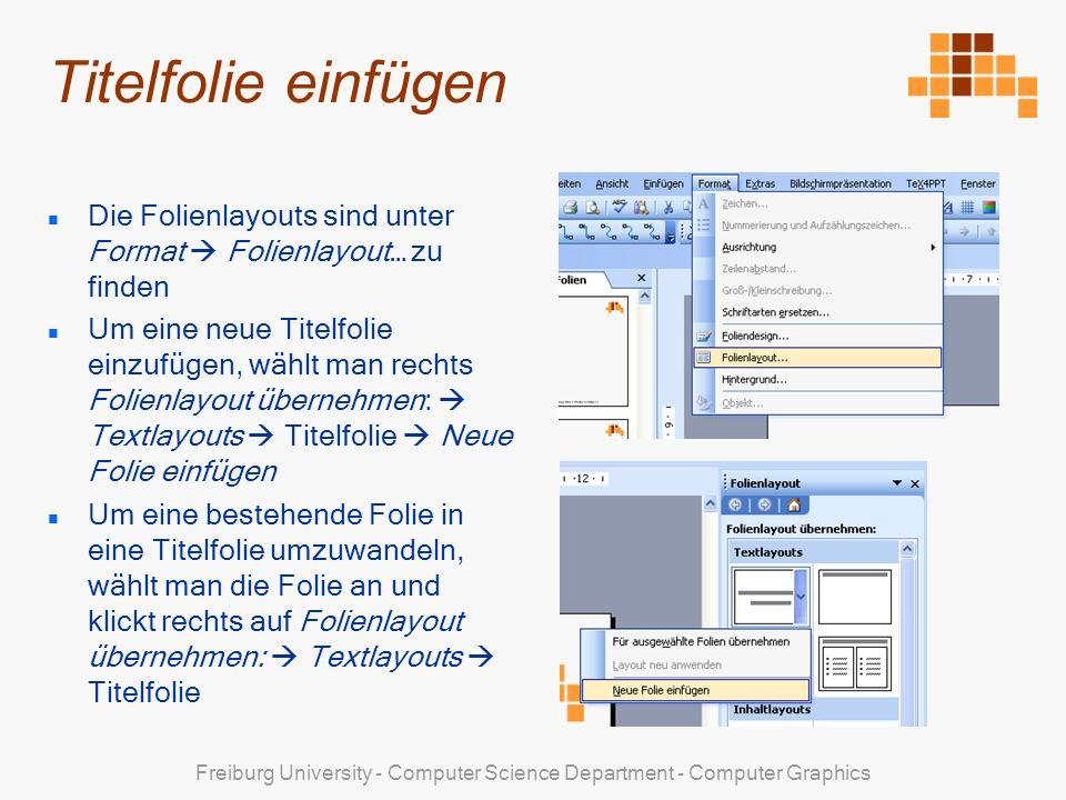 Freiburg University - Computer Science Department - Computer Graphics Titelfolie einfügen Die Folienlayouts sind unter Format Folienlayout… zu finden Um eine neue Titelfolie einzufügen, wählt man rechts Folienlayout übernehmen: Textlayouts Titelfolie Neue Folie einfügen Um eine bestehende Folie in eine Titelfolie umzuwandeln, wählt man die Folie an und klickt rechts auf Folienlayout übernehmen: Textlayouts Titelfolie