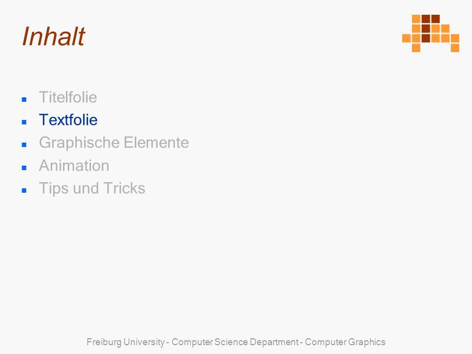 Freiburg University - Computer Science Department - Computer Graphics Textfolie Format Einer Textfolie liegt der Textfolien-Masterstyle zugrunde Der Titel der Textfolie ist Arial 40pt, CG-Rot, kursiv Der Body der Textfolie besteht aus einem oder mehreren Textfeldern und/oder Bildobjekten Der Style des Bodies ist Microsoft Sans Serif, CG-Blau, regular Die Schriftgrösse des Bodies ist nicht definiert und kann den Platzverhältnissen angepasst werden