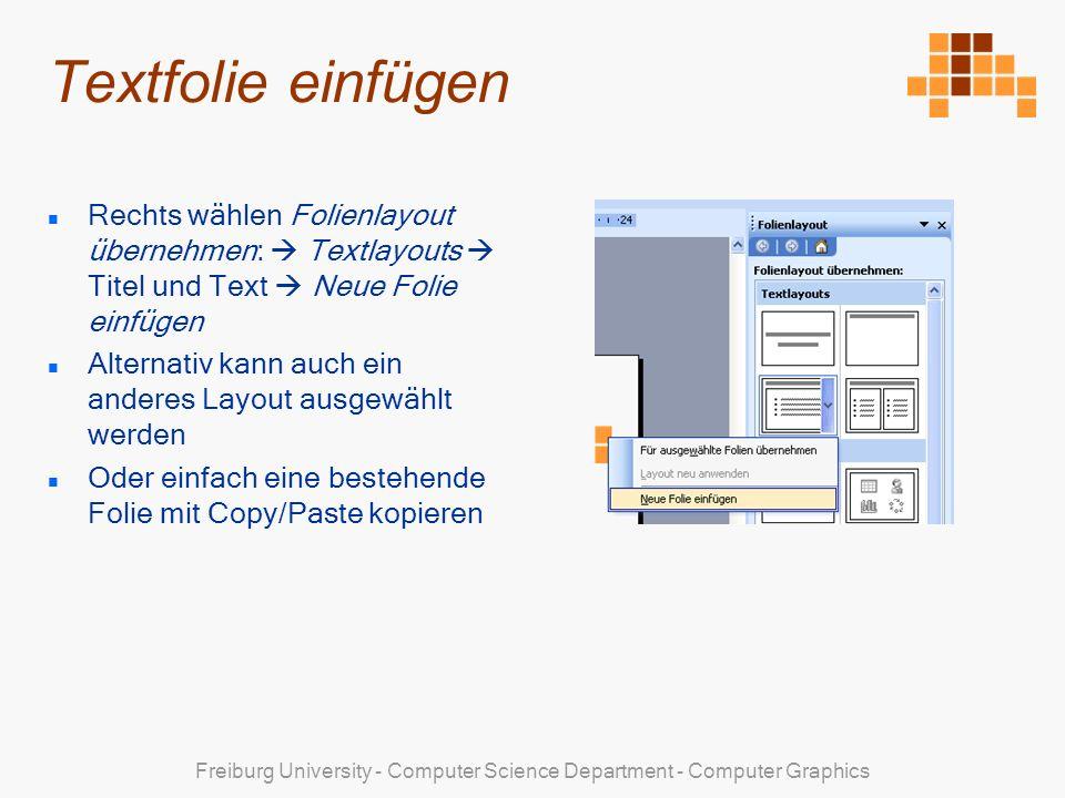 Freiburg University - Computer Science Department - Computer Graphics Textfolie einfügen Rechts wählen Folienlayout übernehmen: Textlayouts Titel und Text Neue Folie einfügen Alternativ kann auch ein anderes Layout ausgewählt werden Oder einfach eine bestehende Folie mit Copy/Paste kopieren