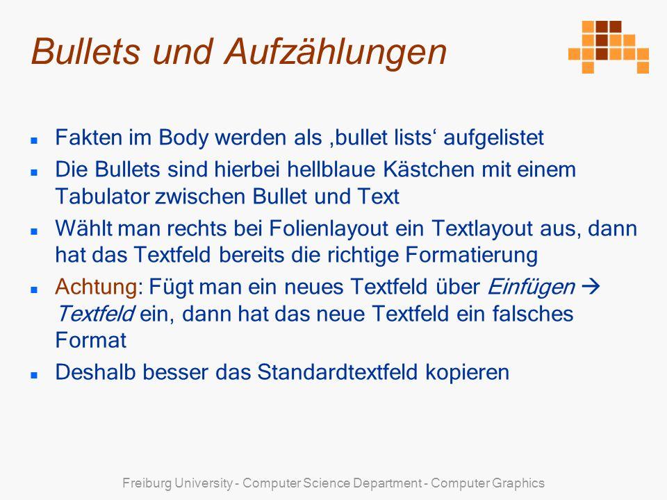 Freiburg University - Computer Science Department - Computer Graphics Bullets und Aufzählungen Fakten im Body werden als bullet lists aufgelistet Die Bullets sind hierbei hellblaue Kästchen mit einem Tabulator zwischen Bullet und Text Wählt man rechts bei Folienlayout ein Textlayout aus, dann hat das Textfeld bereits die richtige Formatierung Achtung: Fügt man ein neues Textfeld über Einfügen Textfeld ein, dann hat das neue Textfeld ein falsches Format Deshalb besser das Standardtextfeld kopieren