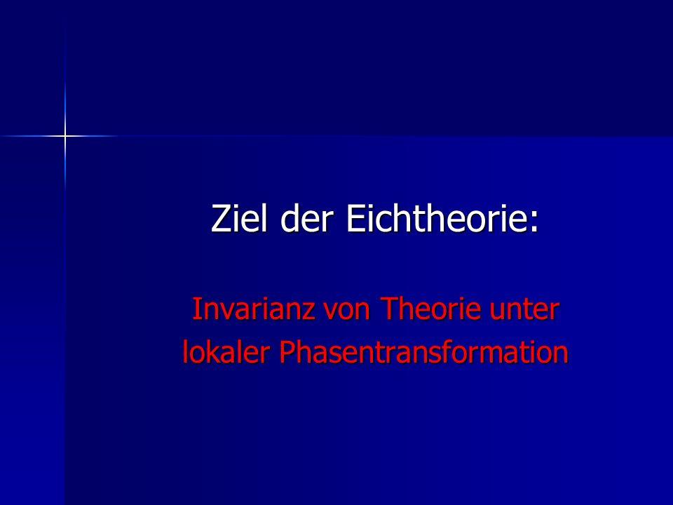 Ziel der Eichtheorie: Invarianz von Theorie unter lokaler Phasentransformation