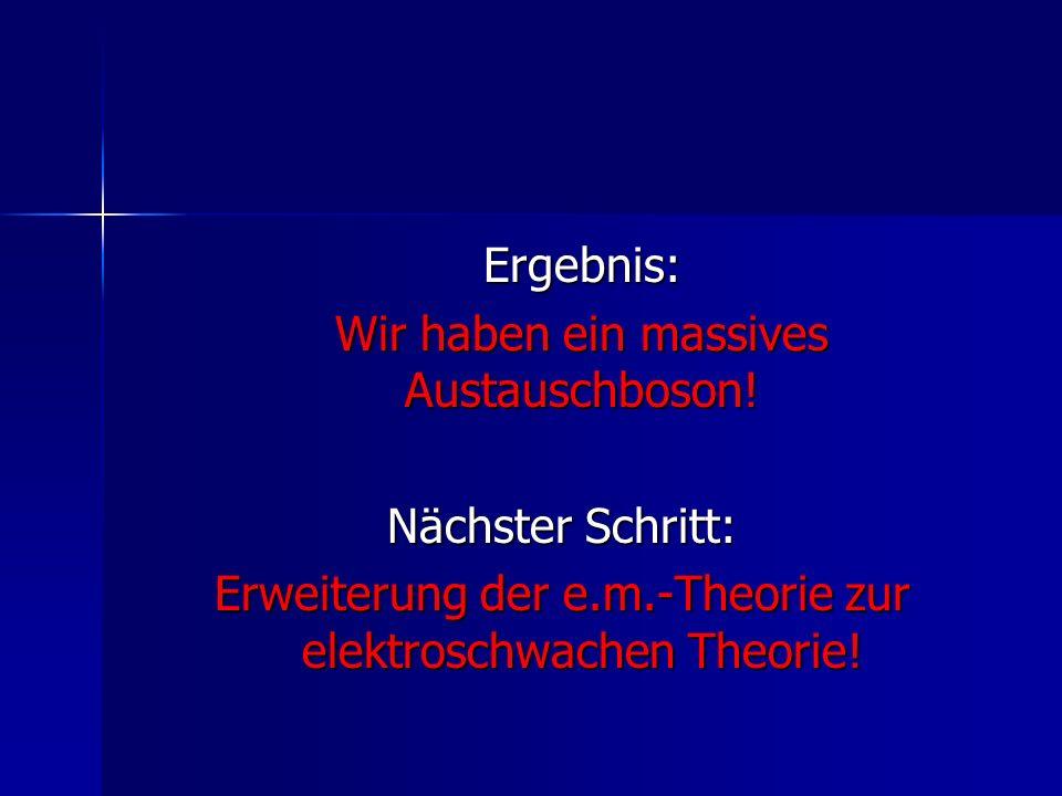 Ergebnis: Wir haben ein massives Austauschboson! Nächster Schritt: Erweiterung der e.m.-Theorie zur elektroschwachen Theorie!
