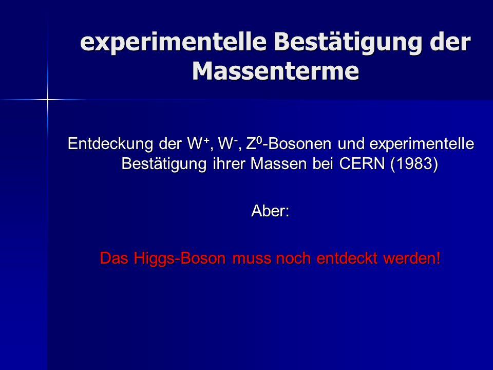 experimentelle Bestätigung der Massenterme Entdeckung der W +, W -, Z 0 -Bosonen und experimentelle Bestätigung ihrer Massen bei CERN (1983) Aber: Das
