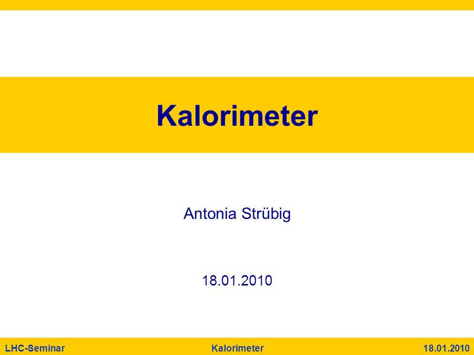LHC-Seminar Kalorimeter 18.01.2010 Kalorimeter Antonia Strübig 18.01.2010