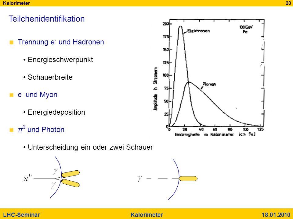 Kalorimeter 20 LHC-Seminar Kalorimeter 18.01.2010 Teilchenidentifikation Trennung e - und Hadronen Energieschwerpunkt Schauerbreite e - und Myon Energ