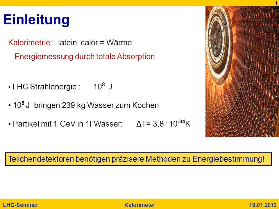 1 LHC-Seminar Kalorimeter 18.01.2010 Einleitung Kalorimetrie : latein. calor = Wärme Energiemessung durch totale Absorption LHC Strahlenergie : 10 8 J