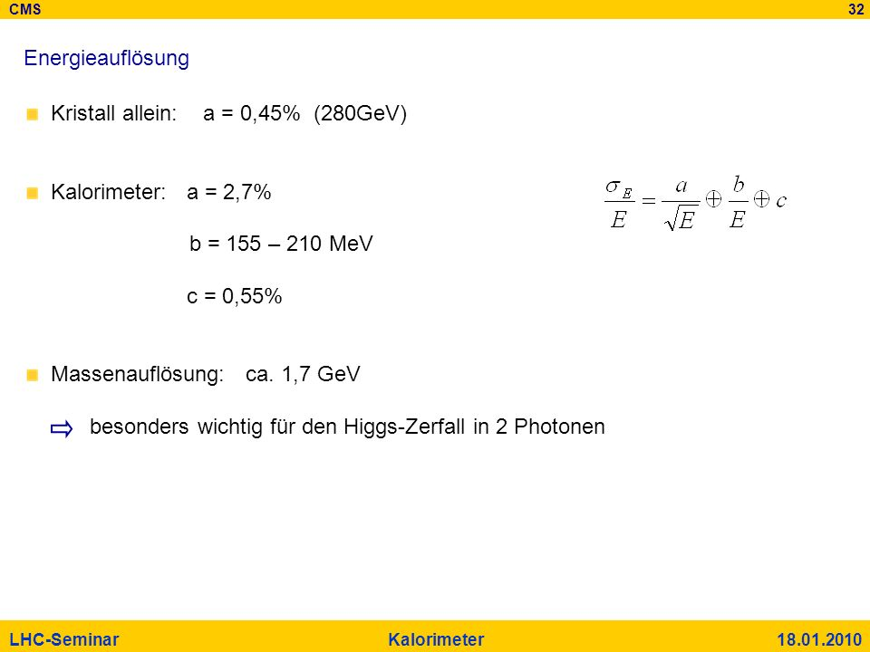 CMS 32 LHC-Seminar Kalorimeter 18.01.2010 Energieauflösung Kristall allein: a = 0,45% (280GeV) Kalorimeter: a = 2,7% b = 155 – 210 MeV c = 0,55% Masse