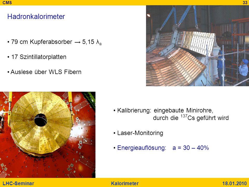 CMS 33 LHC-Seminar Kalorimeter 18.01.2010 Hadronkalorimeter 79 cm Kupferabsorber 5,15 λ a 17 Szintillatorplatten Auslese über WLS Fibern Kalibrierung: