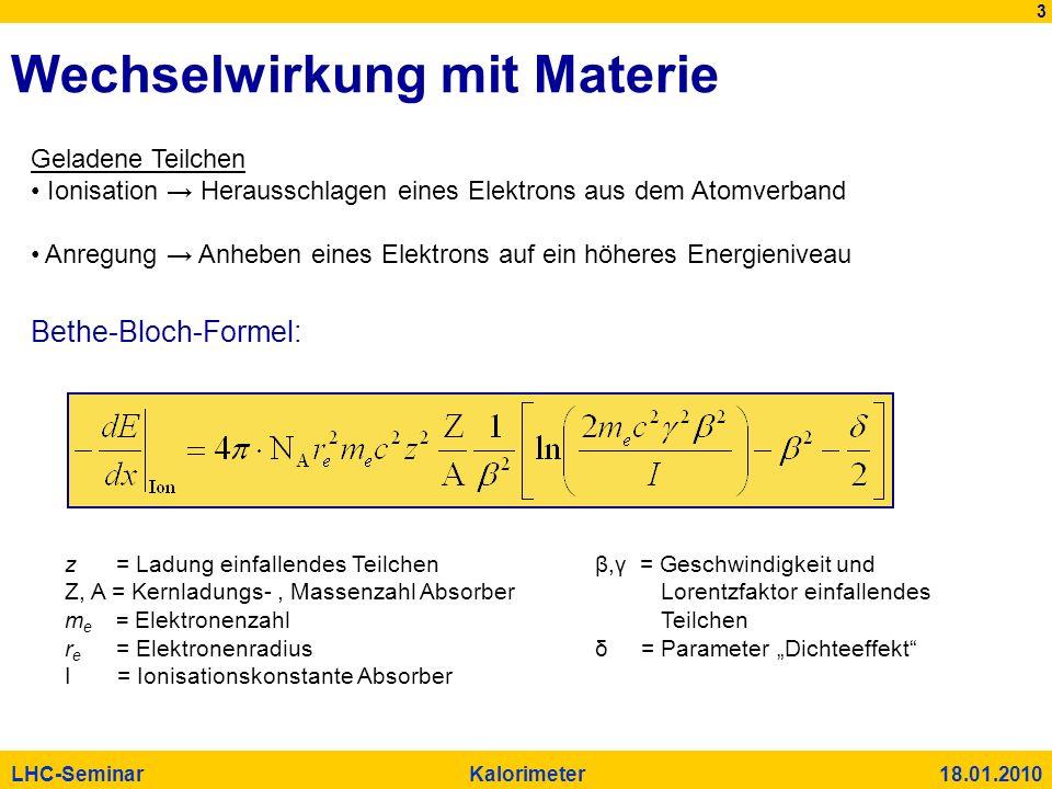 3 LHC-Seminar Kalorimeter 18.01.2010 Bethe-Bloch-Formel: Wechselwirkung mit Materie Geladene Teilchen Ionisation Herausschlagen eines Elektrons aus de