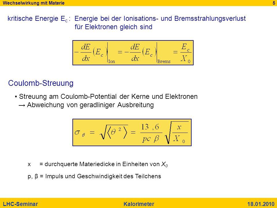 Wechselwirkung mit Materie 5 LHC-Seminar Kalorimeter 18.01.2010 kritische Energie E c : Energie bei der Ionisations- und Bremsstrahlungsverlust für El