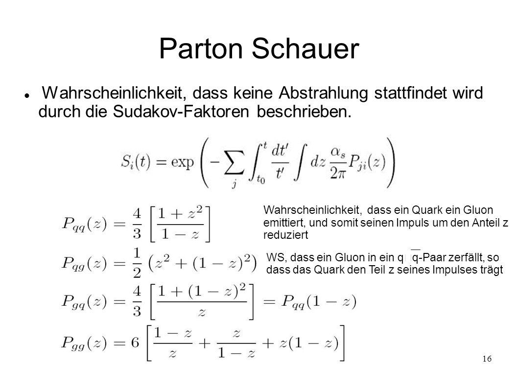 16 Parton Schauer Wahrscheinlichkeit, dass keine Abstrahlung stattfindet wird durch die Sudakov-Faktoren beschrieben. Wahrscheinlichkeit, dass ein Qua