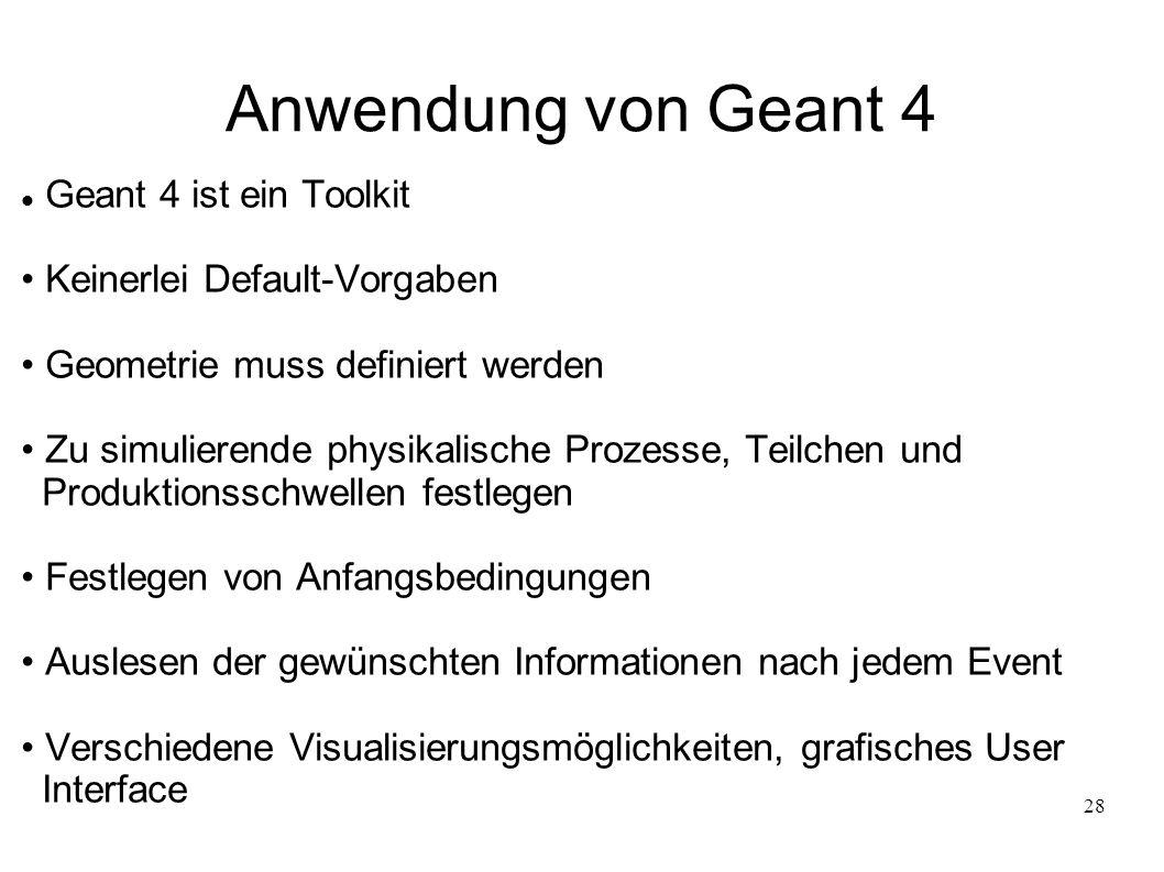 28 Anwendung von Geant 4 Geant 4 ist ein Toolkit Keinerlei Default-Vorgaben Geometrie muss definiert werden Zu simulierende physikalische Prozesse, Te