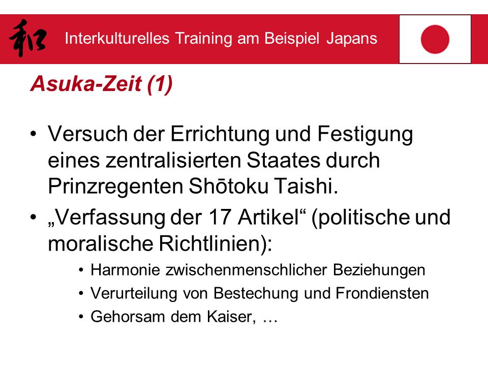 Interkulturelles Training am Beispiel Japans Asuka-Zeit (1) Versuch der Errichtung und Festigung eines zentralisierten Staates durch Prinzregenten Shō