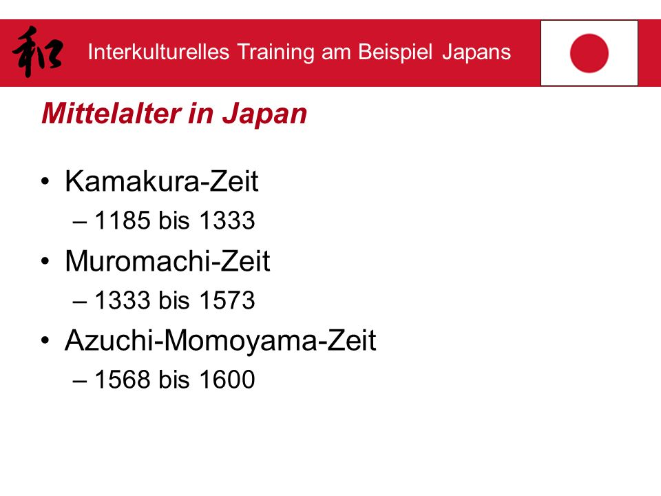 Interkulturelles Training am Beispiel Japans Mittelalter in Japan Kamakura-Zeit –1185 bis 1333 Muromachi-Zeit –1333 bis 1573 Azuchi-Momoyama-Zeit –156