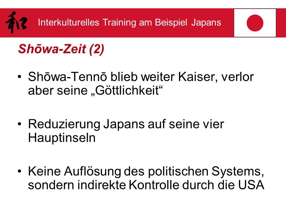 Interkulturelles Training am Beispiel Japans Shōwa-Zeit (2) Shōwa-Tennō blieb weiter Kaiser, verlor aber seine Göttlichkeit Reduzierung Japans auf sei