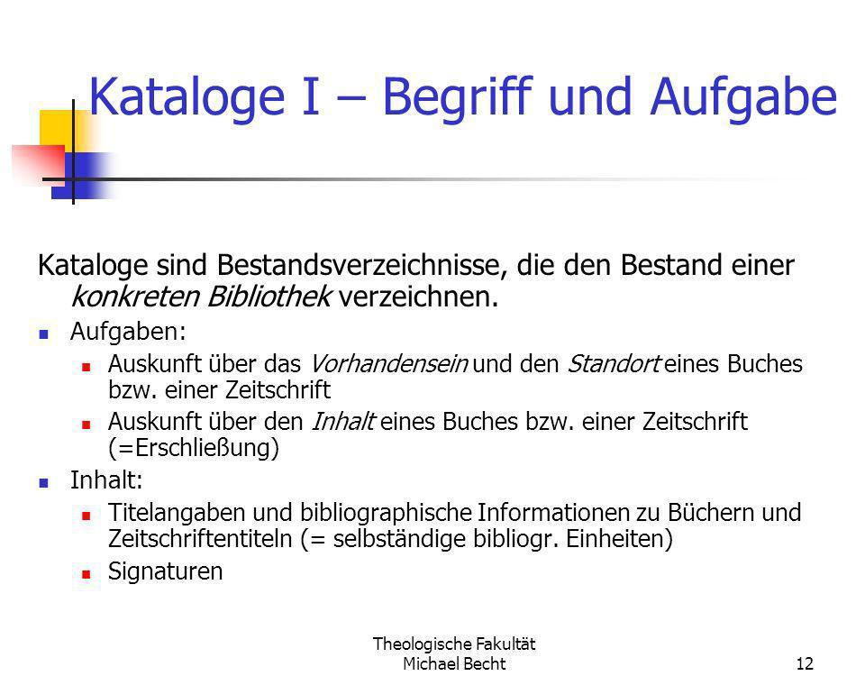 Theologische Fakultät Michael Becht12 Kataloge I – Begriff und Aufgabe Kataloge sind Bestandsverzeichnisse, die den Bestand einer konkreten Bibliothek