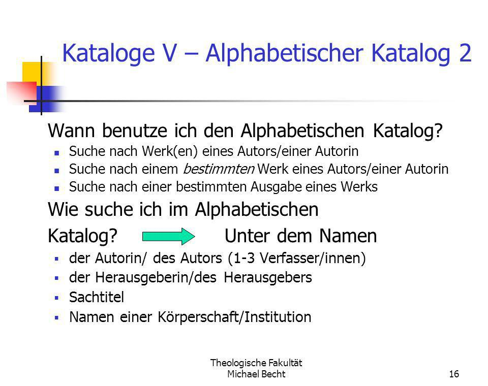 Theologische Fakultät Michael Becht16 Kataloge V – Alphabetischer Katalog 2 Wann benutze ich den Alphabetischen Katalog? Suche nach Werk(en) eines Aut