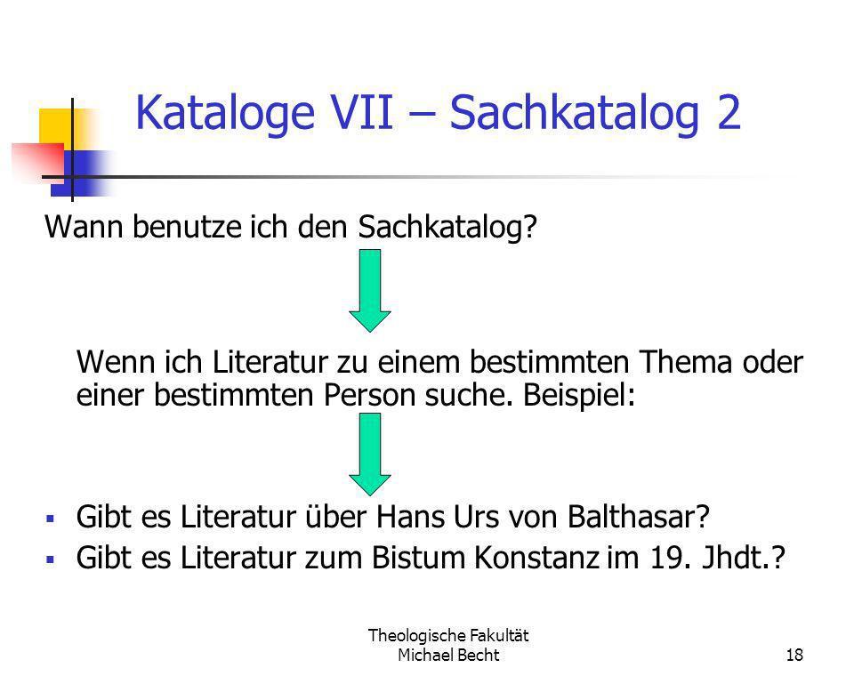 Theologische Fakultät Michael Becht18 Kataloge VII – Sachkatalog 2 Wann benutze ich den Sachkatalog? Wenn ich Literatur zu einem bestimmten Thema oder