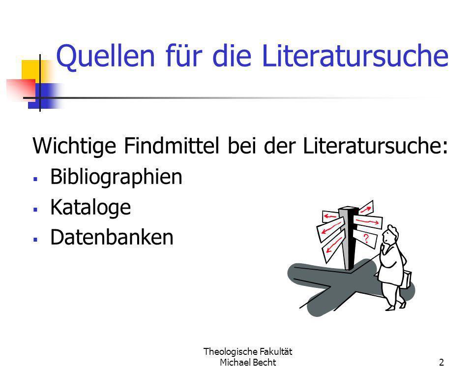 Theologische Fakultät Michael Becht2 Quellen für die Literatursuche Wichtige Findmittel bei der Literatursuche: Bibliographien Kataloge Datenbanken