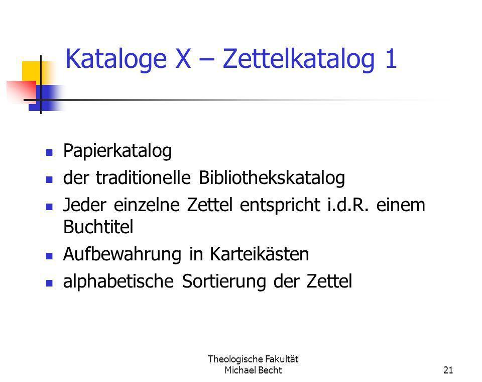 Theologische Fakultät Michael Becht21 Kataloge X – Zettelkatalog 1 Papierkatalog der traditionelle Bibliothekskatalog Jeder einzelne Zettel entspricht