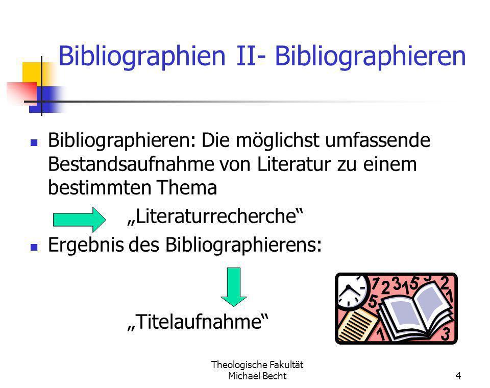 Theologische Fakultät Michael Becht4 Bibliographien II- Bibliographieren Bibliographieren: Die möglichst umfassende Bestandsaufnahme von Literatur zu
