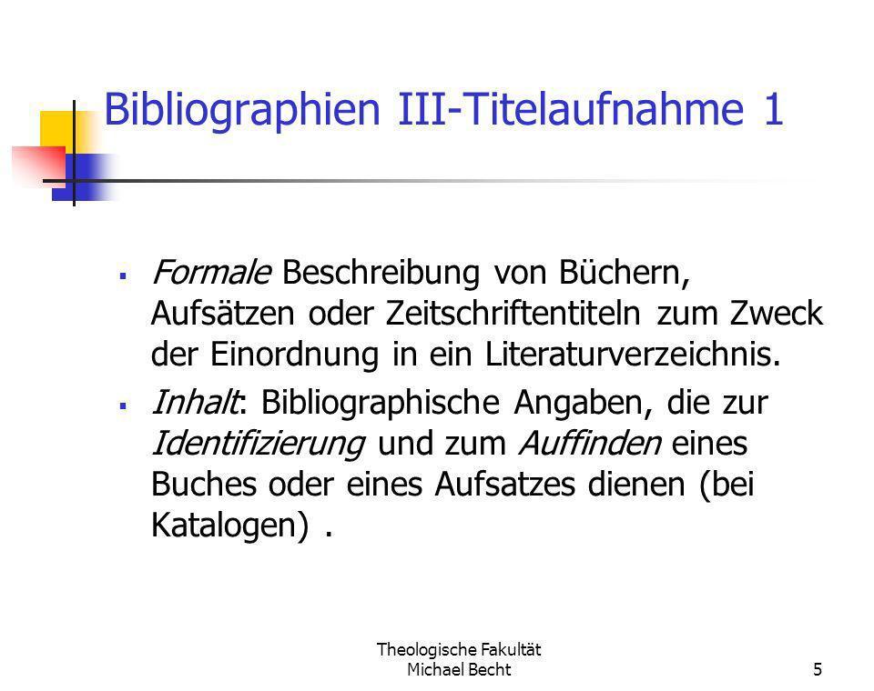 Theologische Fakultät Michael Becht5 Bibliographien III-Titelaufnahme 1 Formale Beschreibung von Büchern, Aufsätzen oder Zeitschriftentiteln zum Zweck