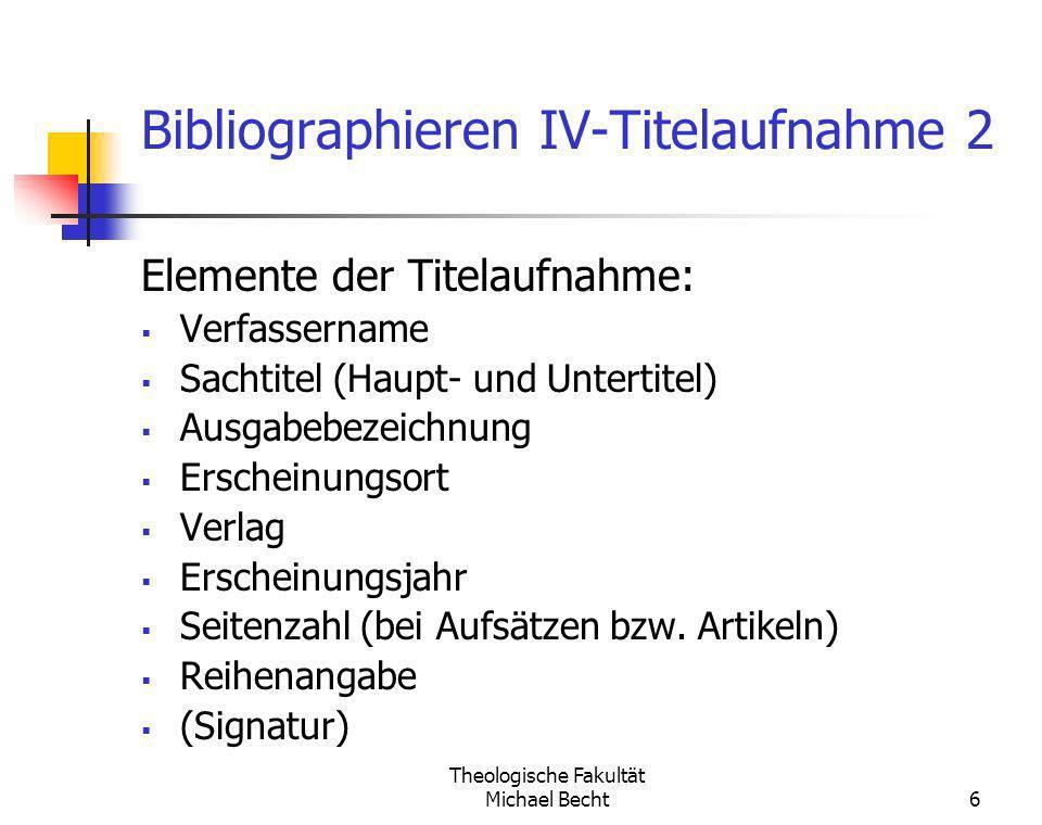 Theologische Fakultät Michael Becht6 Bibliographieren IV-Titelaufnahme 2 Elemente der Titelaufnahme: Verfassername Sachtitel (Haupt- und Untertitel) A