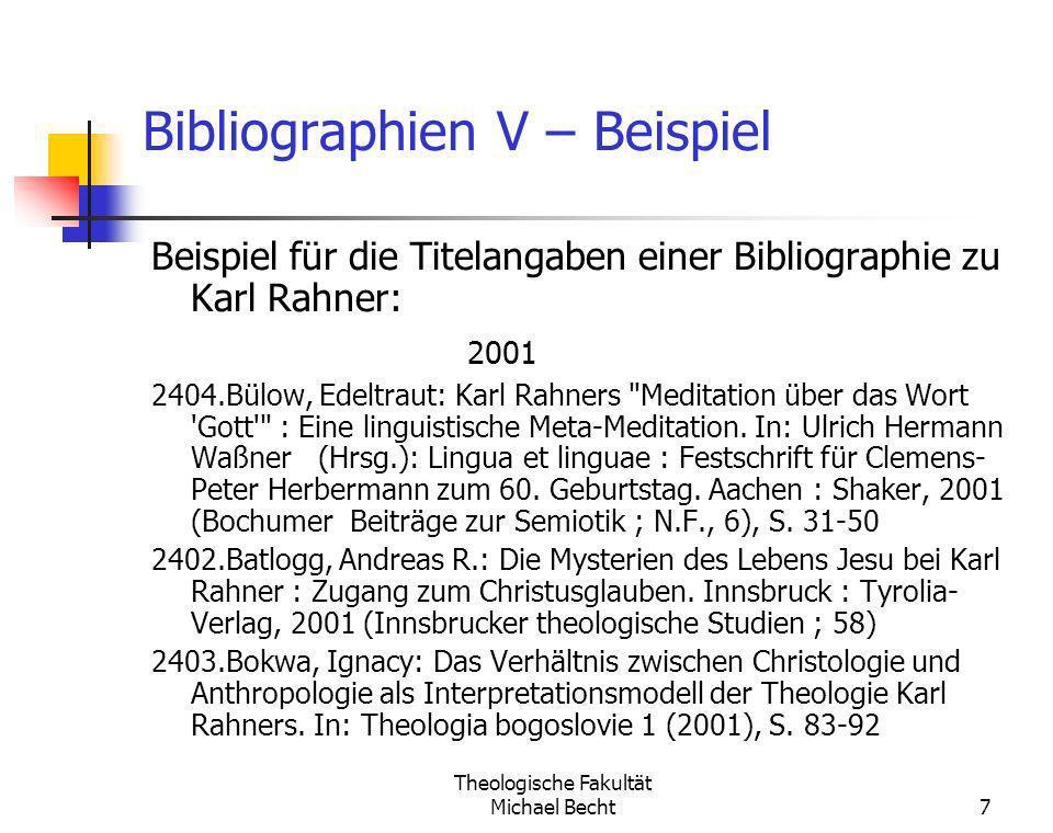Theologische Fakultät Michael Becht7 Bibliographien V – Beispiel Beispiel für die Titelangaben einer Bibliographie zu Karl Rahner: 2001 2404.Bülow, Ed