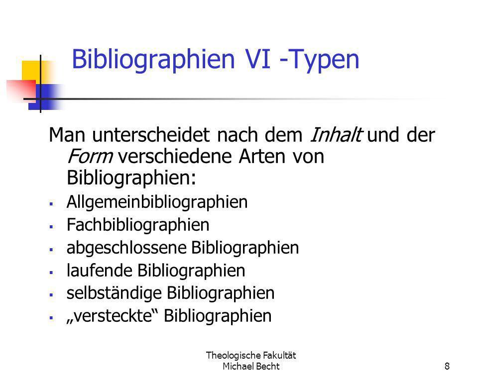 Theologische Fakultät Michael Becht8 Bibliographien VI -Typen Man unterscheidet nach dem Inhalt und der Form verschiedene Arten von Bibliographien: Al
