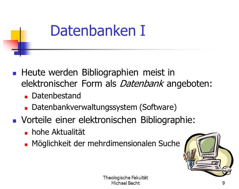 Theologische Fakultät Michael Becht9 Datenbanken I Heute werden Bibliographien meist in elektronischer Form als Datenbank angeboten: Datenbestand Date