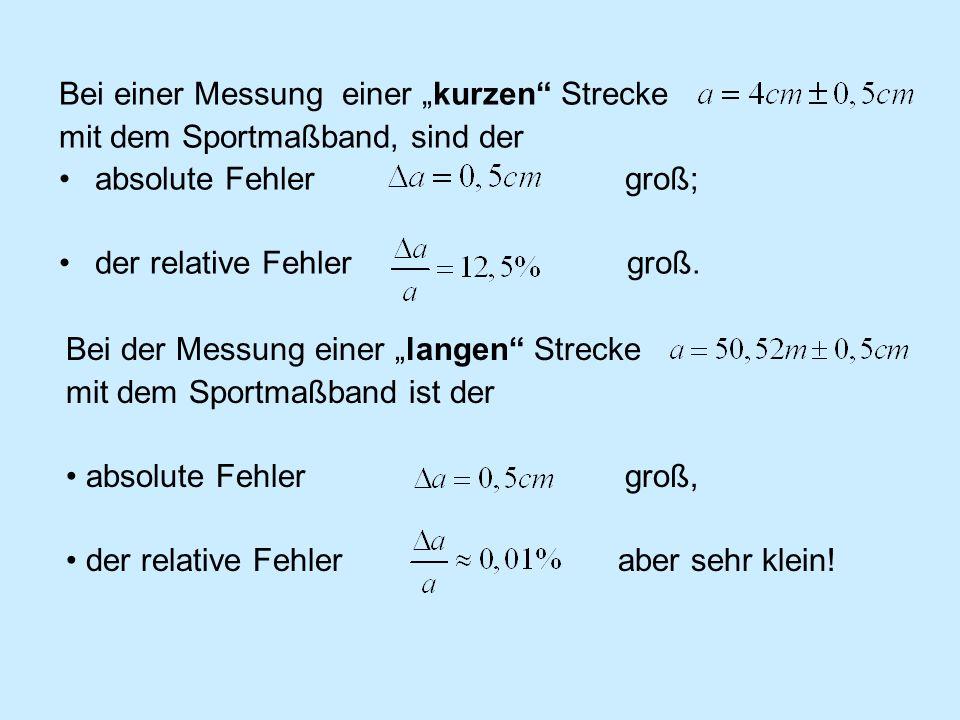 Bei einer Messung einer kurzen Strecke mit dem Sportmaßband, sind der absolute Fehler groß; der relative Fehler groß. Bei der Messung einer langen Str
