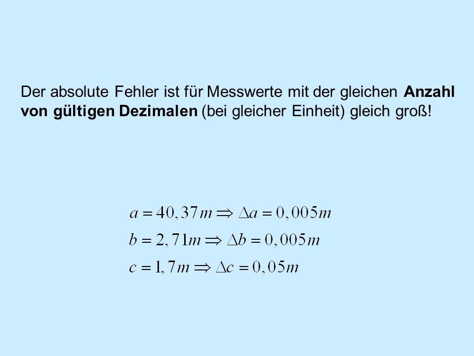 Der absolute Fehler ist für Messwerte mit der gleichen Anzahl von gültigen Dezimalen (bei gleicher Einheit) gleich groß!